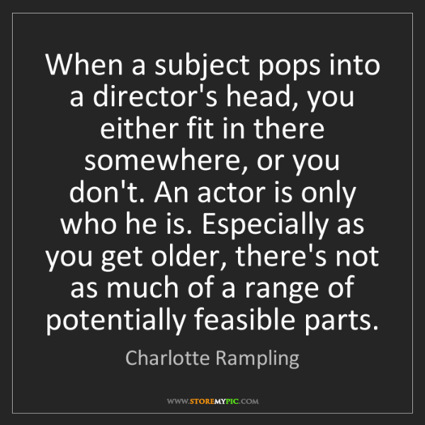 Charlotte Rampling: When a subject pops into a director's head, you either...