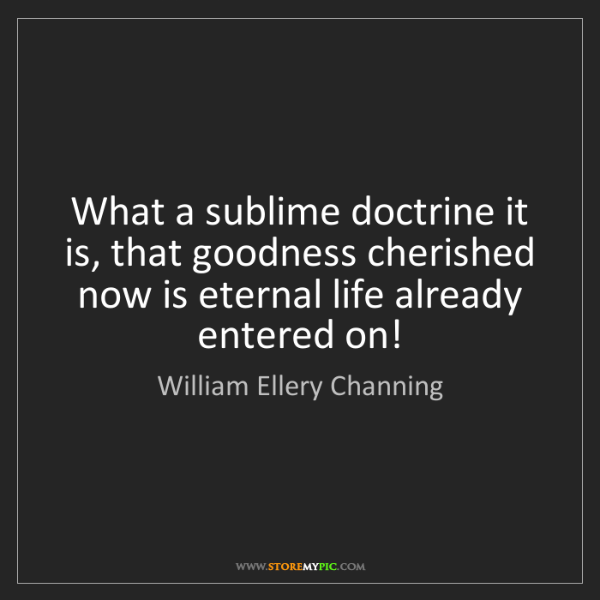 William Ellery Channing: What a sublime doctrine it is, that goodness cherished...