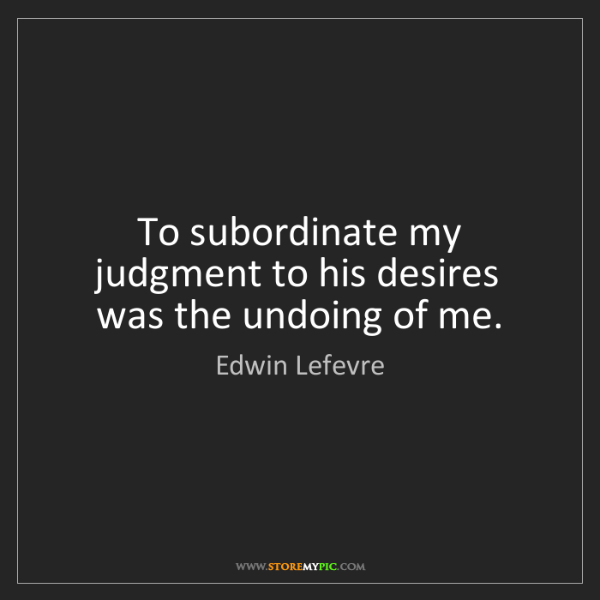 Edwin Lefevre: To subordinate my judgment to his desires was the undoing...