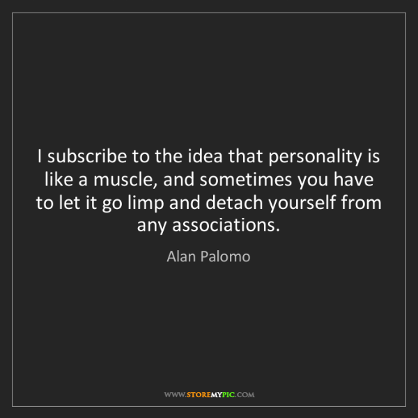Alan Palomo: I subscribe to the idea that personality is like a muscle,...