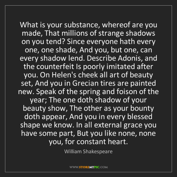 William Shakespeare: What is your substance, whereof are you made, That millions...