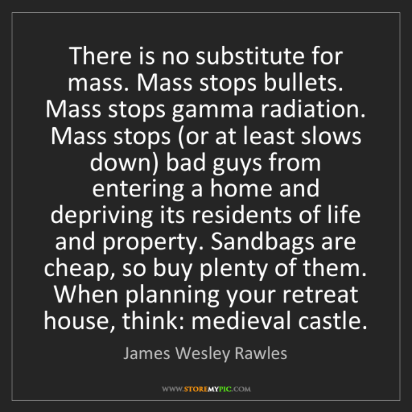 James Wesley Rawles: There is no substitute for mass. Mass stops bullets....