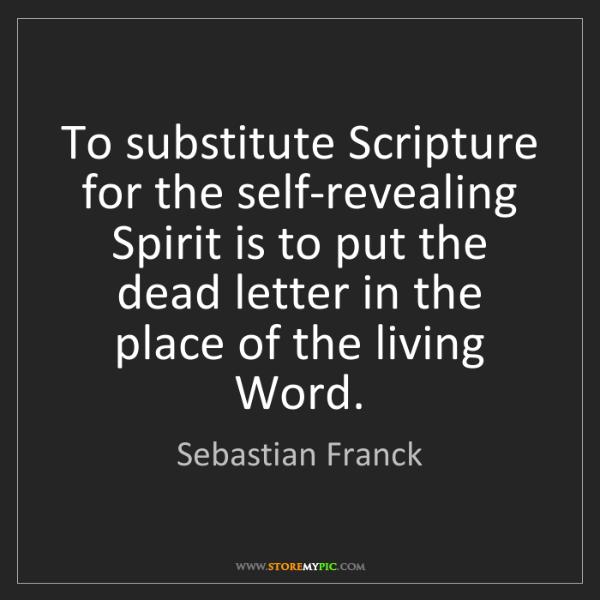 Sebastian Franck: To substitute Scripture for the self-revealing Spirit...