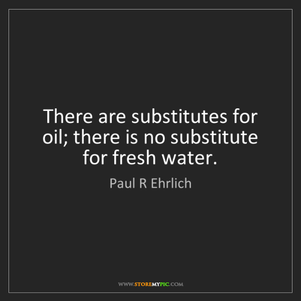 Paul R Ehrlich: There are substitutes for oil; there is no substitute...