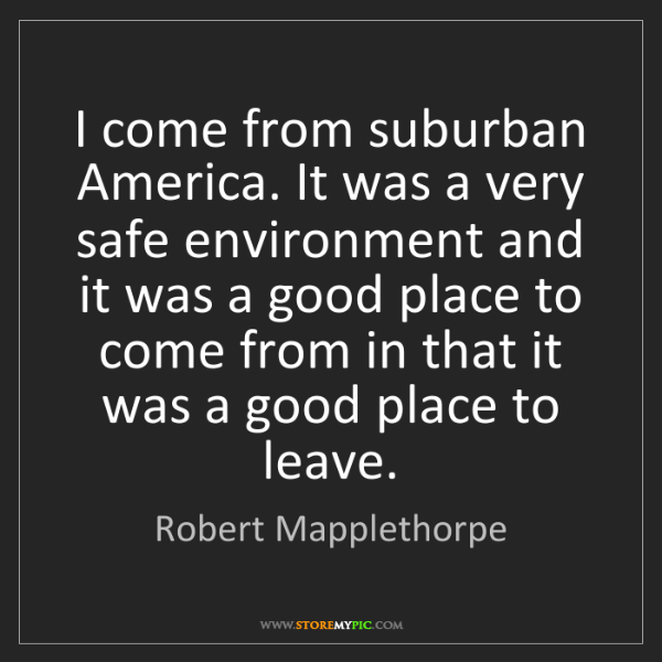 Robert Mapplethorpe: I come from suburban America. It was a very safe environment...