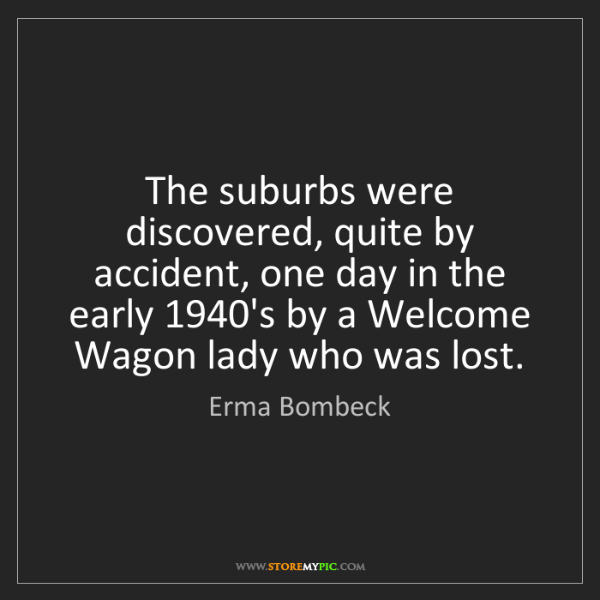 Erma Bombeck: The suburbs were discovered, quite by accident, one day...
