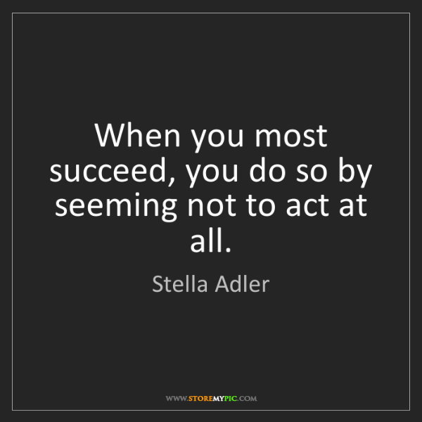 Stella Adler: When you most succeed, you do so by seeming not to act...