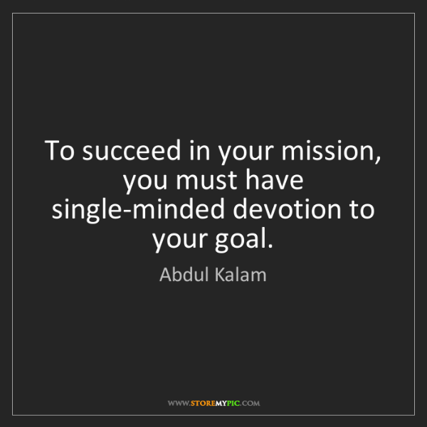 Abdul Kalam: To succeed in your mission, you must have single-minded...