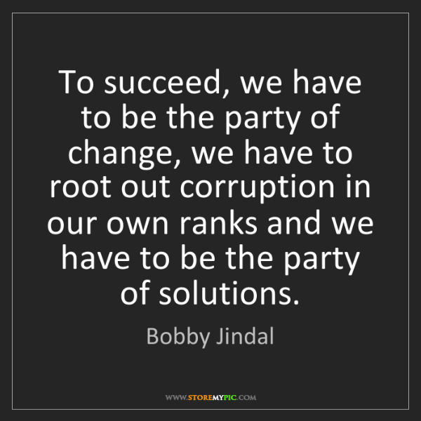 Bobby Jindal: To succeed, we have to be the party of change, we have...