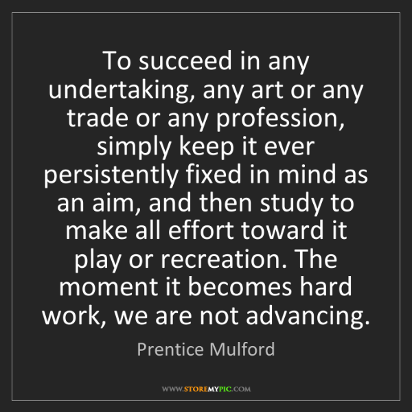 Prentice Mulford: To succeed in any undertaking, any art or any trade or...