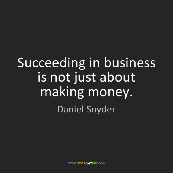 Daniel Snyder: Succeeding in business is not just about making money.
