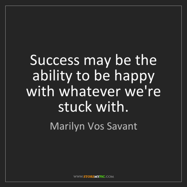 Marilyn Vos Savant: Success may be the ability to be happy with whatever...