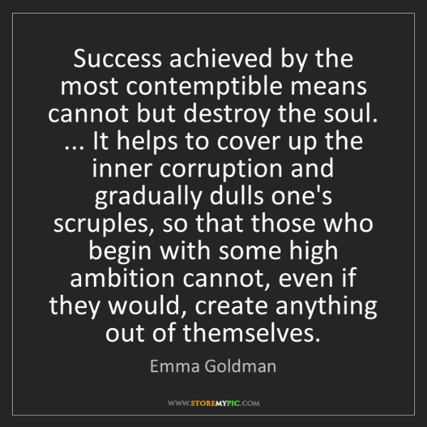 Emma Goldman: Success achieved by the most contemptible means cannot...
