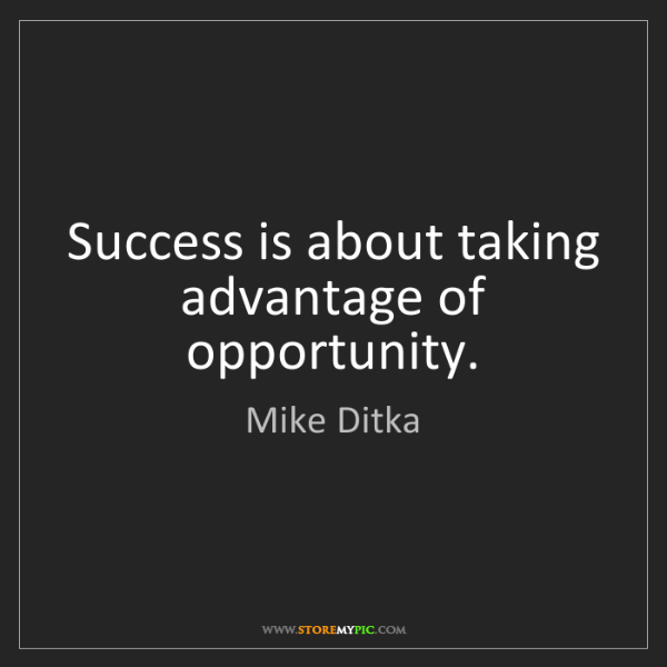 Mike Ditka: Success is about taking advantage of opportunity.