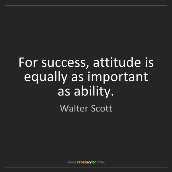 Walter Scott: For success, attitude is equally as important as ability.
