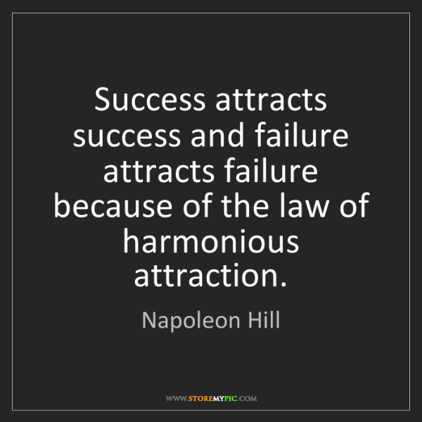 Napoleon Hill: Success attracts success and failure attracts failure...
