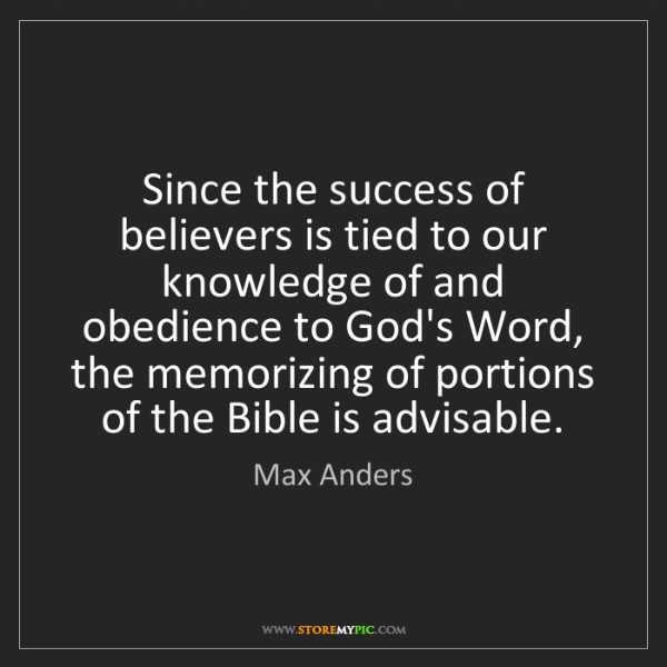 Max Anders: Since the success of believers is tied to our knowledge...