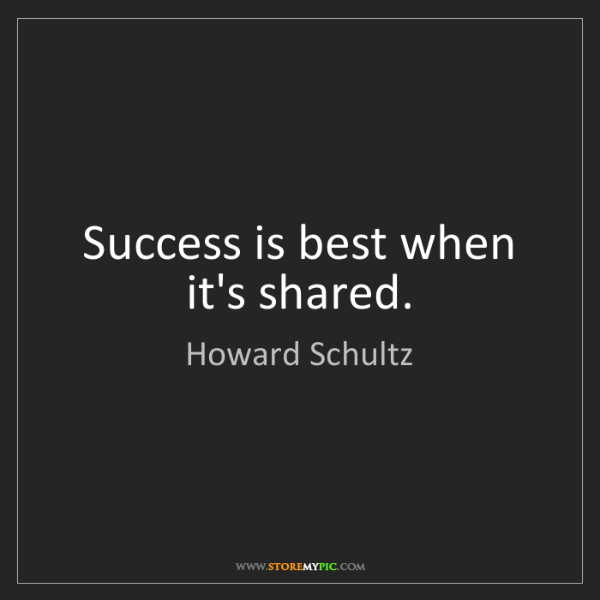 Howard Schultz: Success is best when it's shared.