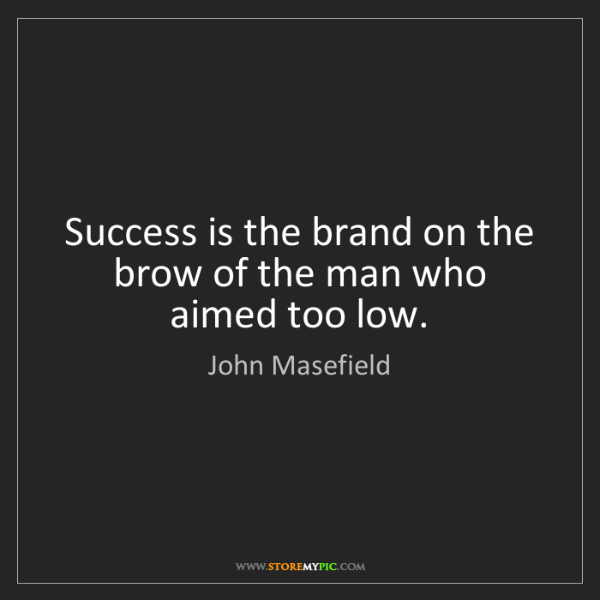 John Masefield: Success is the brand on the brow of the man who aimed...