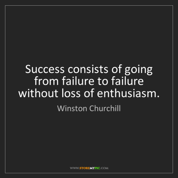 Winston Churchill: Success consists of going from failure to failure without...