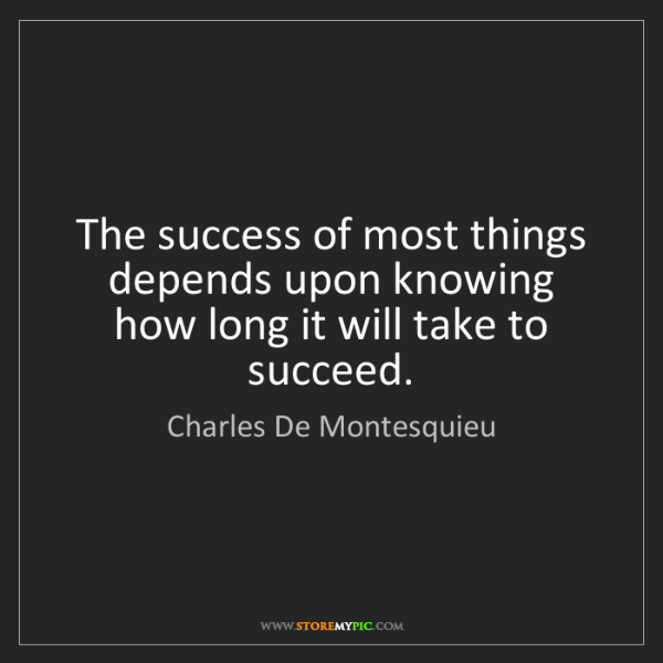 Charles De Montesquieu: The success of most things depends upon knowing how long...