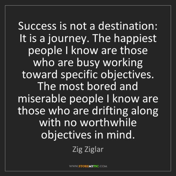 Zig Ziglar: Success is not a destination: It is a journey. The happiest...