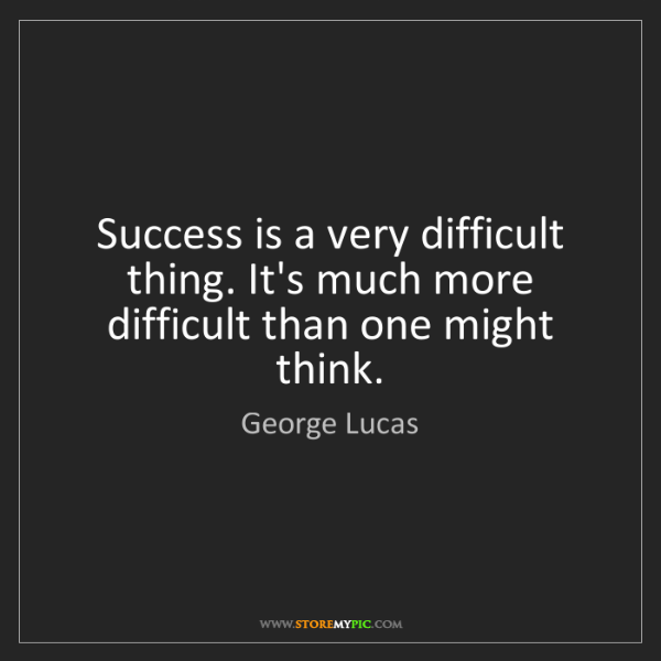 George Lucas: Success is a very difficult thing. It's much more difficult...