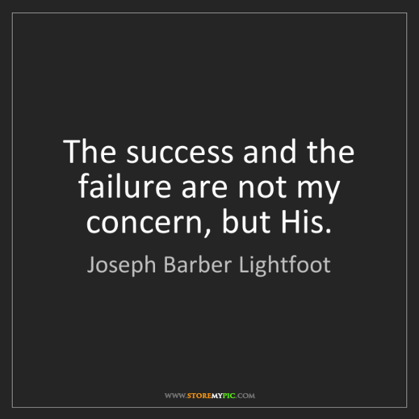 Joseph Barber Lightfoot: The success and the failure are not my concern, but His.