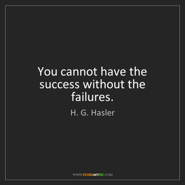 H. G. Hasler: You cannot have the success without the failures.