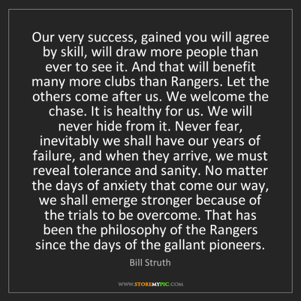 Bill Struth: Our very success, gained you will agree by skill, will...