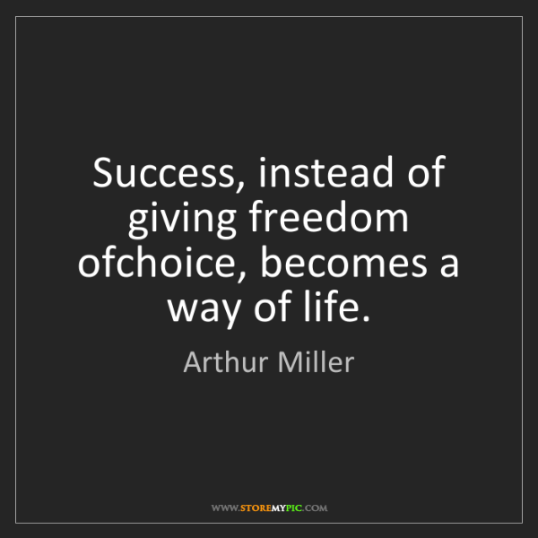 Arthur Miller: Success, instead of giving freedom ofchoice, becomes...