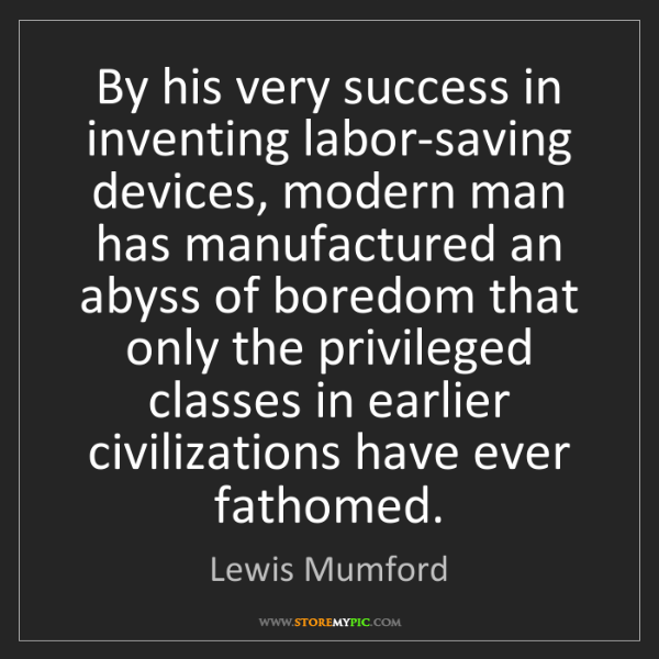Lewis Mumford: By his very success in inventing labor-saving devices,...