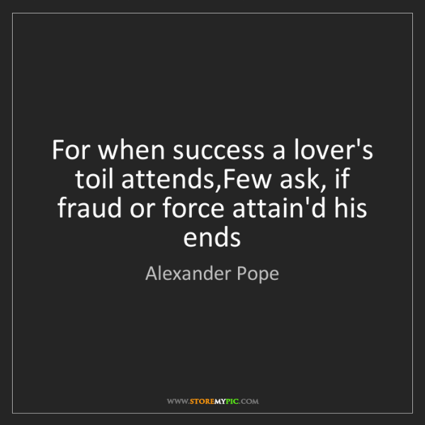 Alexander Pope: For when success a lover's toil attends,Few ask, if fraud...