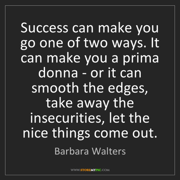 Barbara Walters: Success can make you go one of two ways. It can make...
