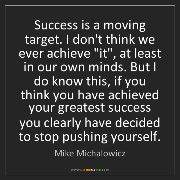 Mike Michalowicz: Success is a moving target. I don't think we ever achieve...