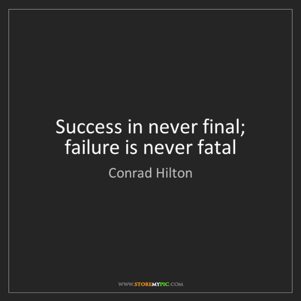 Conrad Hilton: Success in never final; failure is never fatal