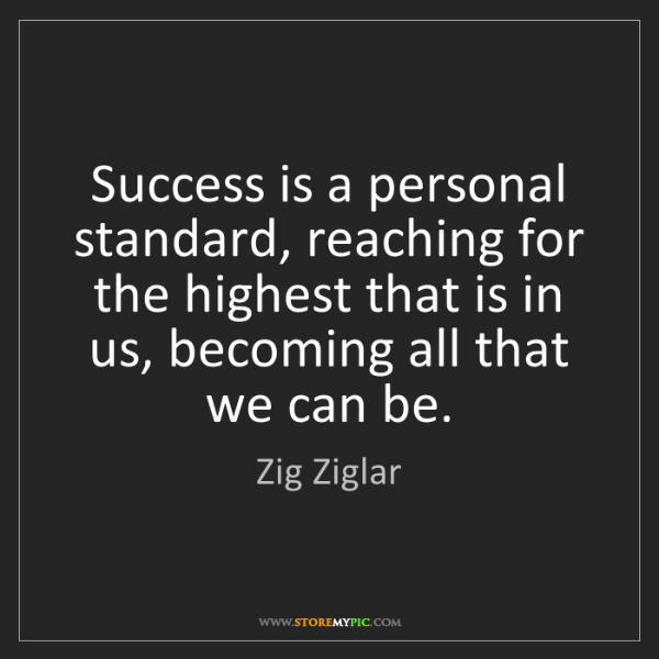 Zig Ziglar: Success is a personal standard, reaching for the highest...