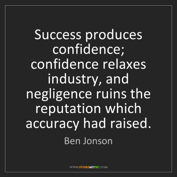 Ben Jonson: Success produces confidence; confidence relaxes industry,...