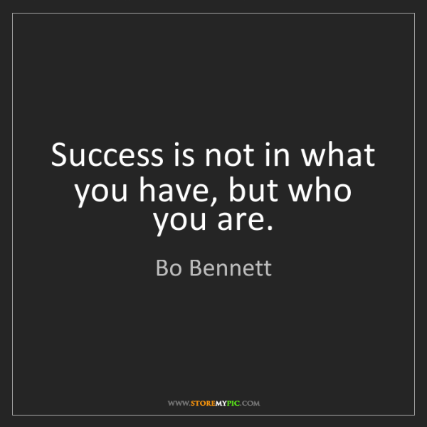 Bo Bennett: Success is not in what you have, but who you are.