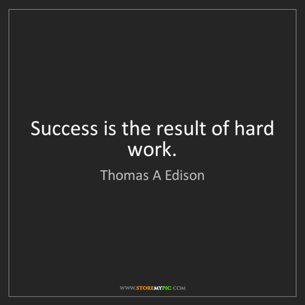 Thomas A Edison: Success is the result of hard work.