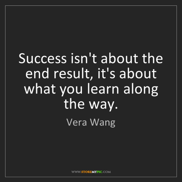 Vera Wang: Success isn't about the end result, it's about what you...