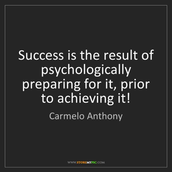 Carmelo Anthony: Success is the result of psychologically preparing for...