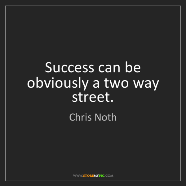 Chris Noth: Success can be obviously a two way street.