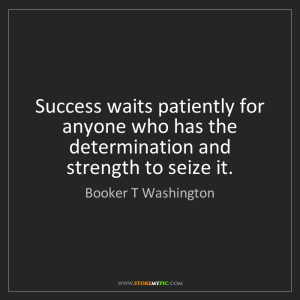 Booker T Washington: Success waits patiently for anyone who has the determination...