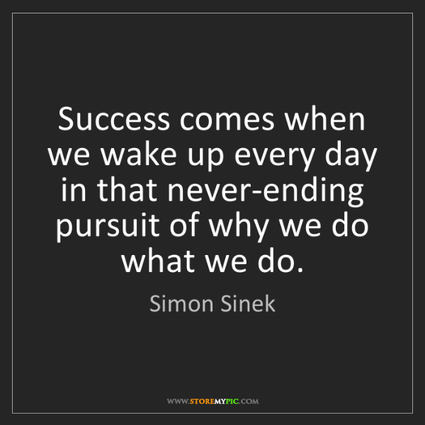 Simon Sinek: Success comes when we wake up every day in that never-ending...