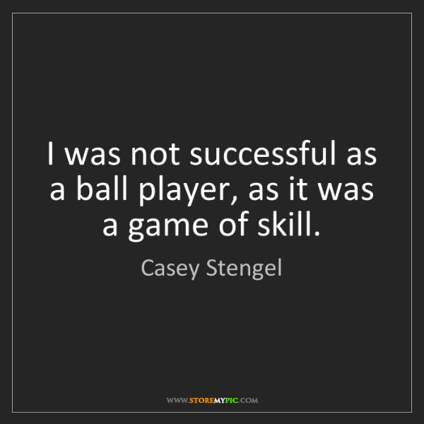 Casey Stengel: I was not successful as a ball player, as it was a game...