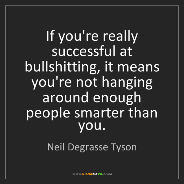 Neil Degrasse Tyson: If you're really successful at bullshitting, it means...