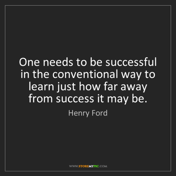 Henry Ford: One needs to be successful in the conventional way to...