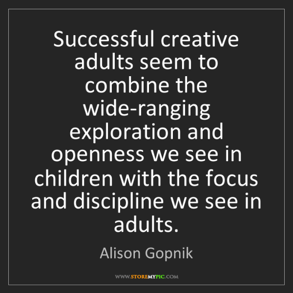 Alison Gopnik: Successful creative adults seem to combine the wide-ranging...