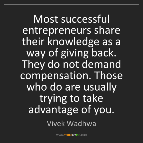Vivek Wadhwa: Most successful entrepreneurs share their knowledge as...
